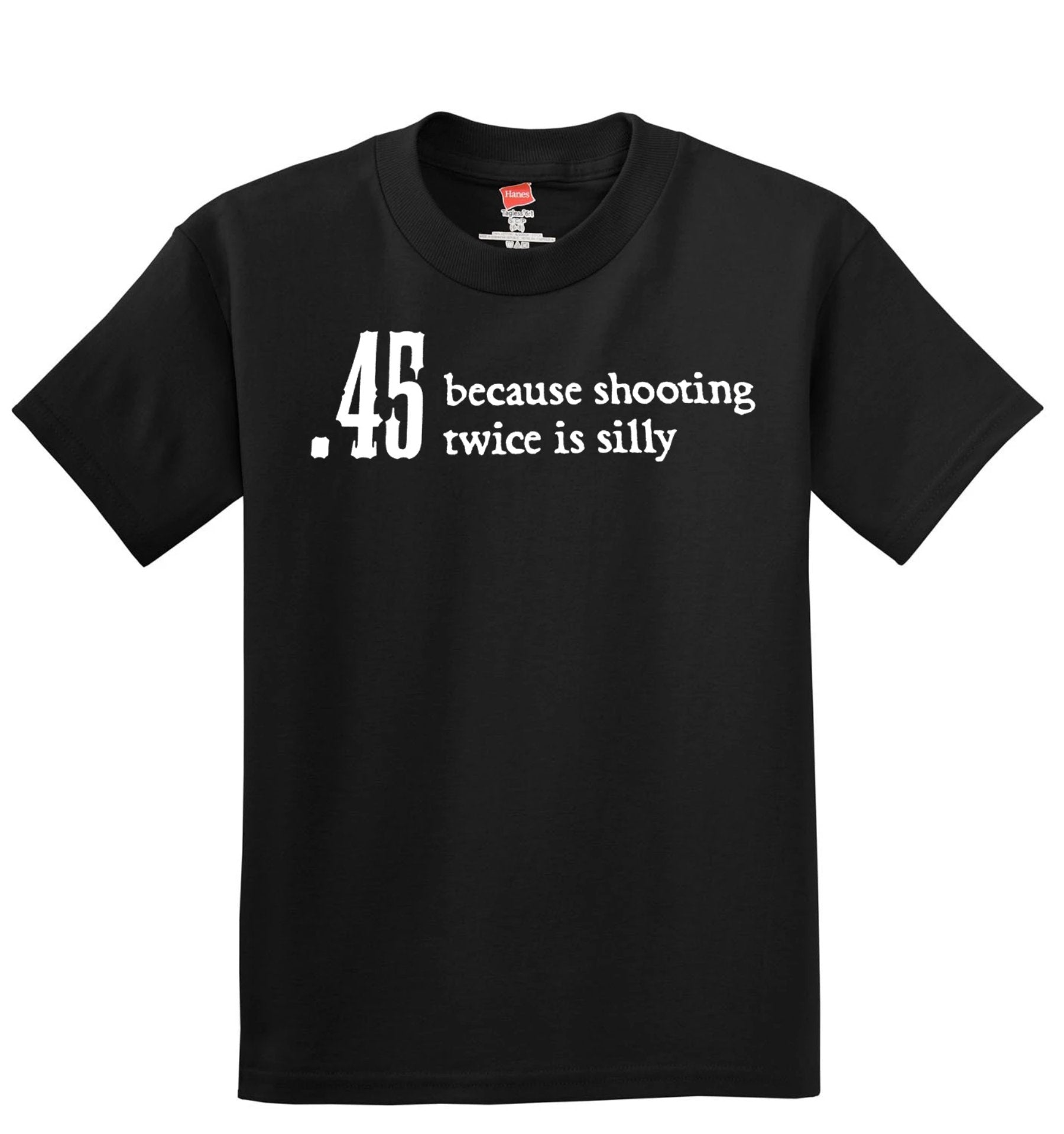 .45 Because Shooting Twice Is Silly T-Shirt