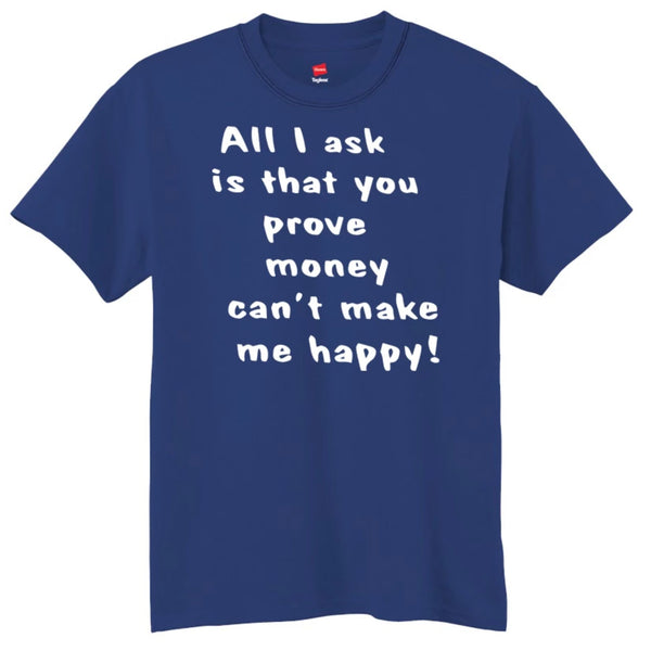 All I Ask Is That You Prove Money Can't Make Me Happy T-Shirt