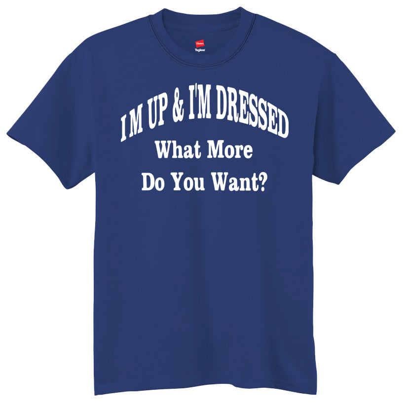 I'm Up & I'm Dressed - What More Do You Want? T-Shirt