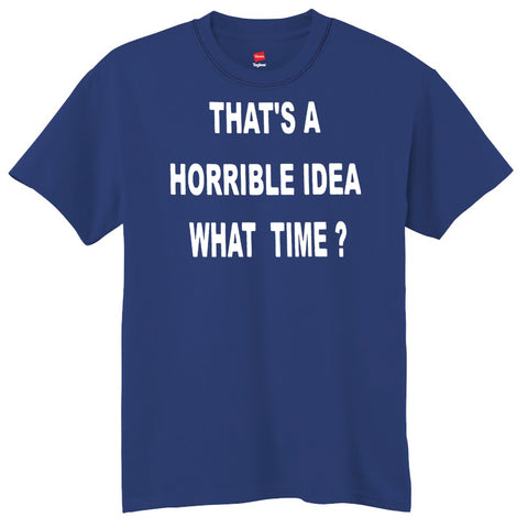 That's A Horrible Idea - What Time? T-Shirt