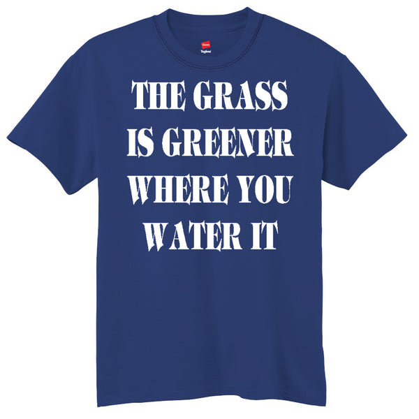 The Grass Is Greener Where You Water It  T-Shirt