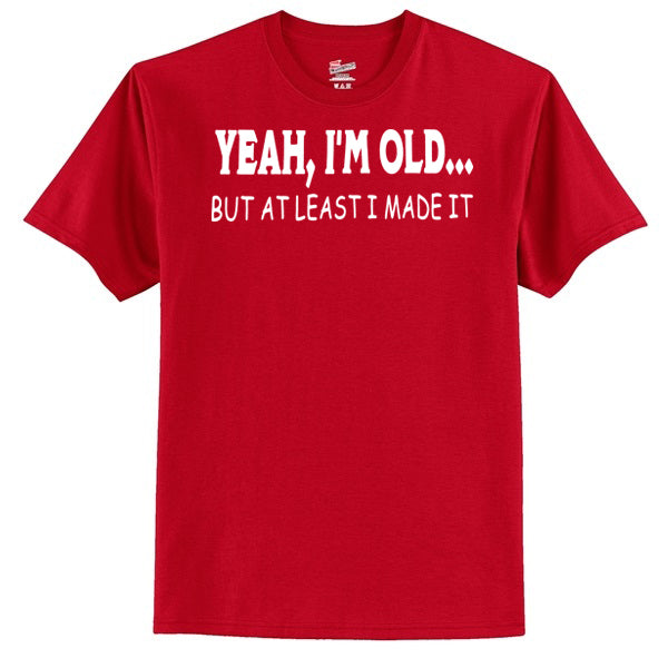 YEAH, I'M OLD... But At Least I Made It  T-Shirt