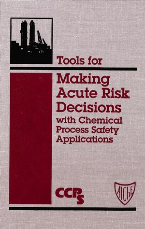 Tools for Making Acute Risk Decisions: With Chemical Process Safety Applications