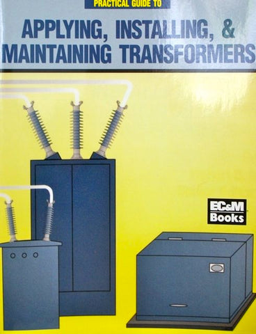 Practical Guide to Applying, Installing, & Maintaining Transformers