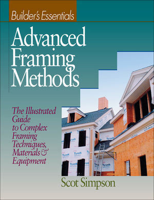 Advanced Framing Methods: The Illustrated Guide to Complex Framing Techniques, Materials and Equipment