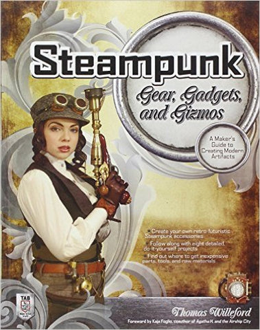 Steampunk Gear, Gadgets, and Gizmos: A Maker's Guide to Creating Modern Artifacts 1st Edition