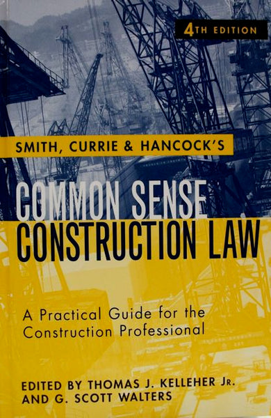 Smith, Currie & Hancock's Common Sense Construction Law A Practical Guide for the Construction Professional Fourth Edition