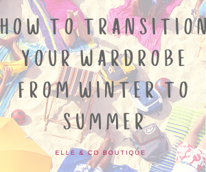 How to Transition Your Wardrobe from Winter to Summer