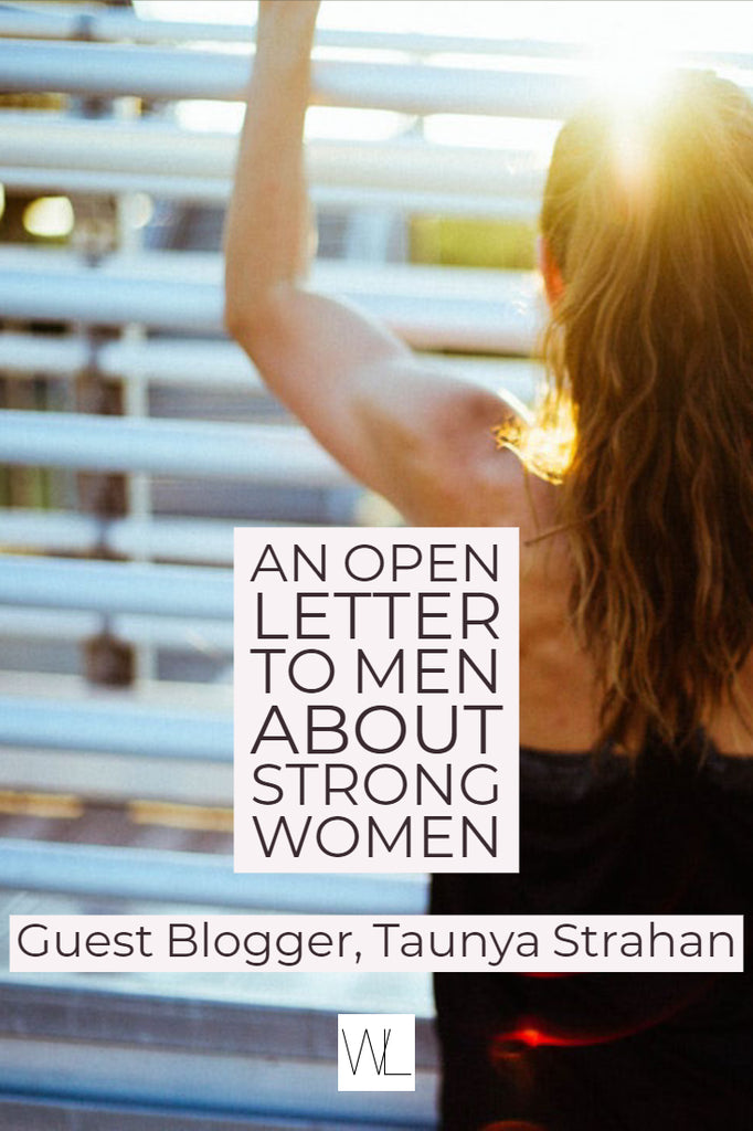 An open letter to men about strong women -- Guest Blogger, Taunya Strahan