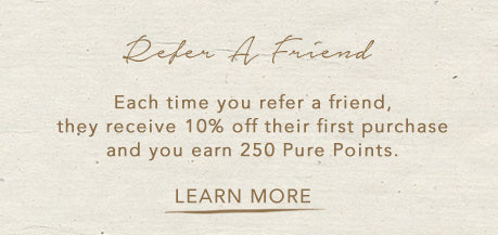 Each Time You Refer A Friend, They Get 10% Off Their First Purchase And You Get 250 Pure Points