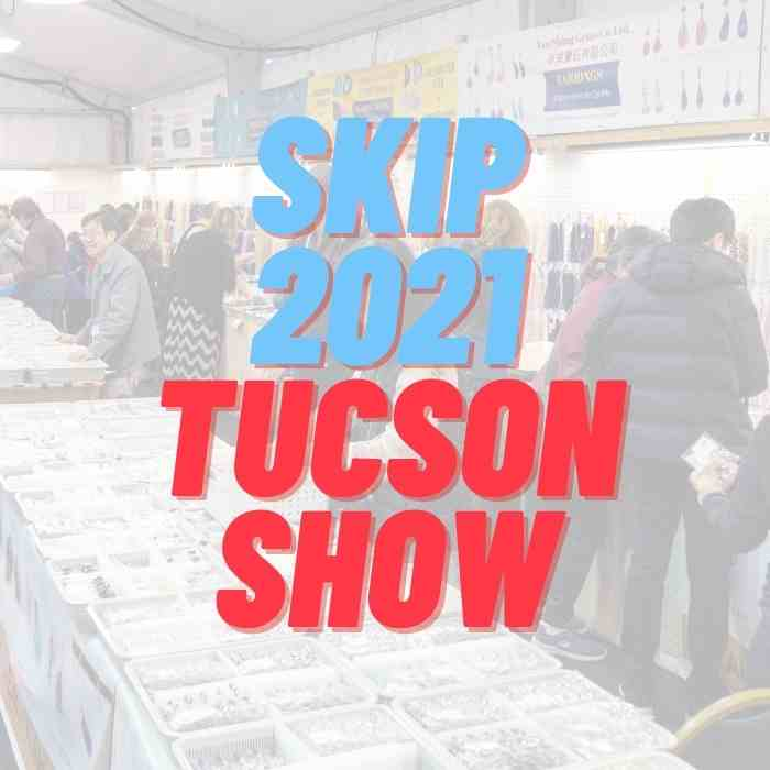 We are skipping Tucson Gem Show 2021