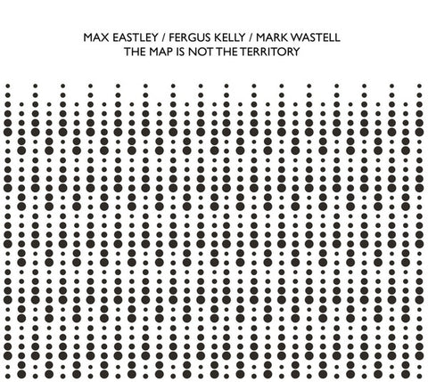 EASTLEY/FERGUS KELLY/MARK WASTELL, MAX - The Map Is Not The Territory