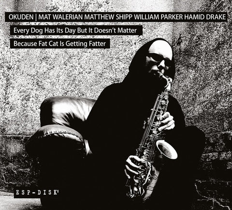 OKUDEN QUARTET (MAT WALERIAN/MATTHEW SHIPP/WILLIAM PARKER/HAMID DRAKE) - Every Dog Has Its Day But It Doesn't Matter Because Fat Cat Is Getting Fatter