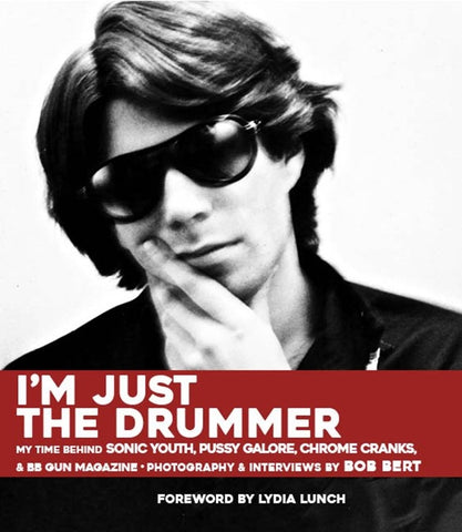 BERT, BOB - I'm Just The Drummer: Photography & Interviews by Bob Bert