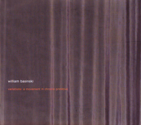 fustron BASINSKI, WILLIAM, Variations: A Movement in Chrome Primitive