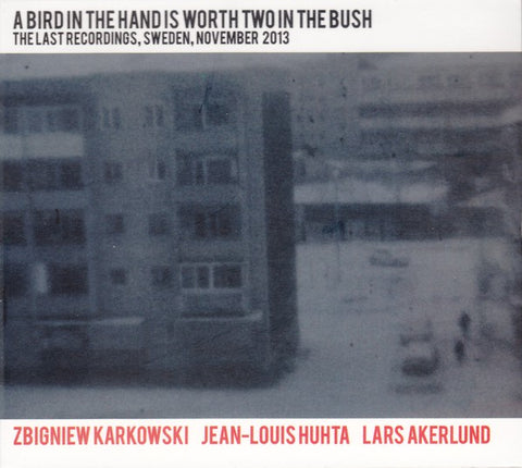 fusetron KARKOWSKI, ZBIGNIEW, JEAN-LOUIS HUHTA & LARS AKERLUND, A Bird in the Hand Is Worth Two in the Bush: The Last Recordings, Sweden, November 2013