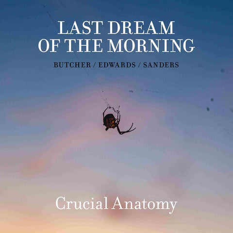 LAST DREAM OF THE MORNING (BUTCHER/EDWARDS/SANDERS) - Crucial Anatomy