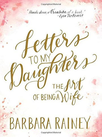 Letters to My Daughters: The Art of Being a Wife by Barbara Rainey