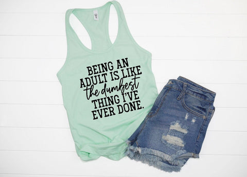 Being an adult is like the dumbest thing I've ever done Tank top