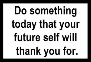 Do Something Today That Your Future Self Will Thank You For Sayit
