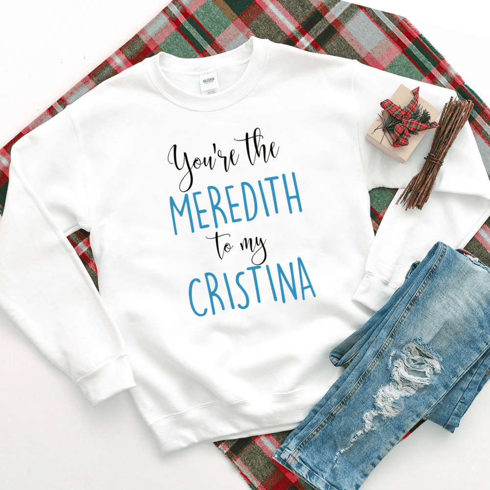 You're The Meredith To My Cristina Sweatshirt