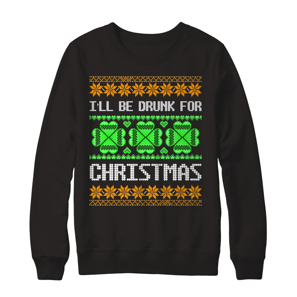 I'll Be Drunk For Christmas - Ugly Irish Christmas Sweatshirt