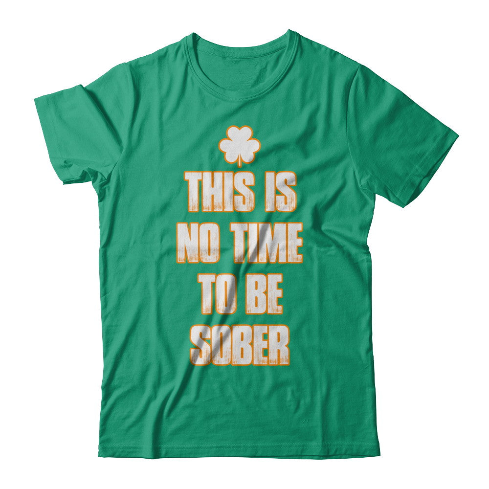 This Is No Time To Be Sober Irish T Shirts and Hoodies by IrishMax
