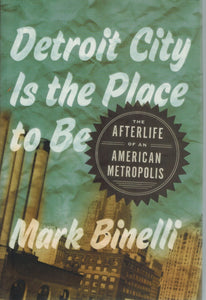 DETROIT CITY IS THE PLACE TO BE  The Afterlife of an American Metropolis - books-new