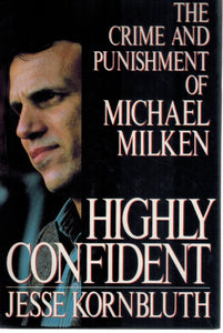 Highly Confident  The Crime and Punishment of Michael Milken  by Kornbluth, Jesse
