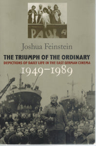 THE TRIUMPH OF THE ORDINARY  Depictions of Daily Life in the East German  Cinema, 1949-1989  by Feinstein, Joshua