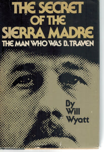THE SECRET OF THE SIERRA MADRE  The Man Who Was B. Traven  by Wyatt, Will