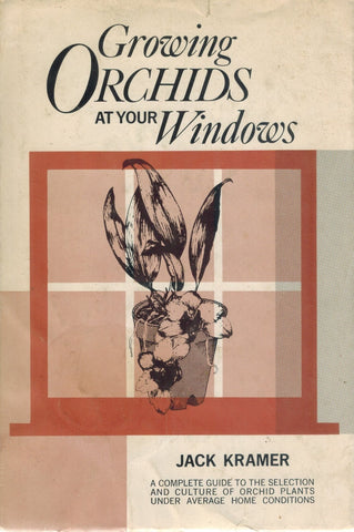 GROWING ORCHIDS AT YOUR WINDOWS A COMPLETE GUIDE TO THE SELECTION AND  CULTURE OF ORCHID PLANTS UNDER AVERAGE HOME CONDITIONS.  by Kramer, Jack