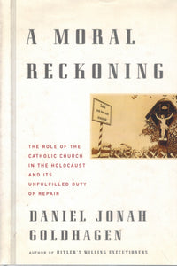 A MORAL RECKONING  The Role of the Catholic Church in the Holocaust and  Its Unfulfilled Duty of Repair  by Goldhagen, Daniel Jonah