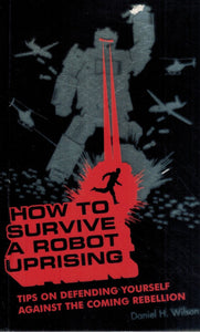 How To Survive a Robot Uprising  Tips on Defending Yourself Against the  Coming Rebellion  by Wilson, Daniel H.