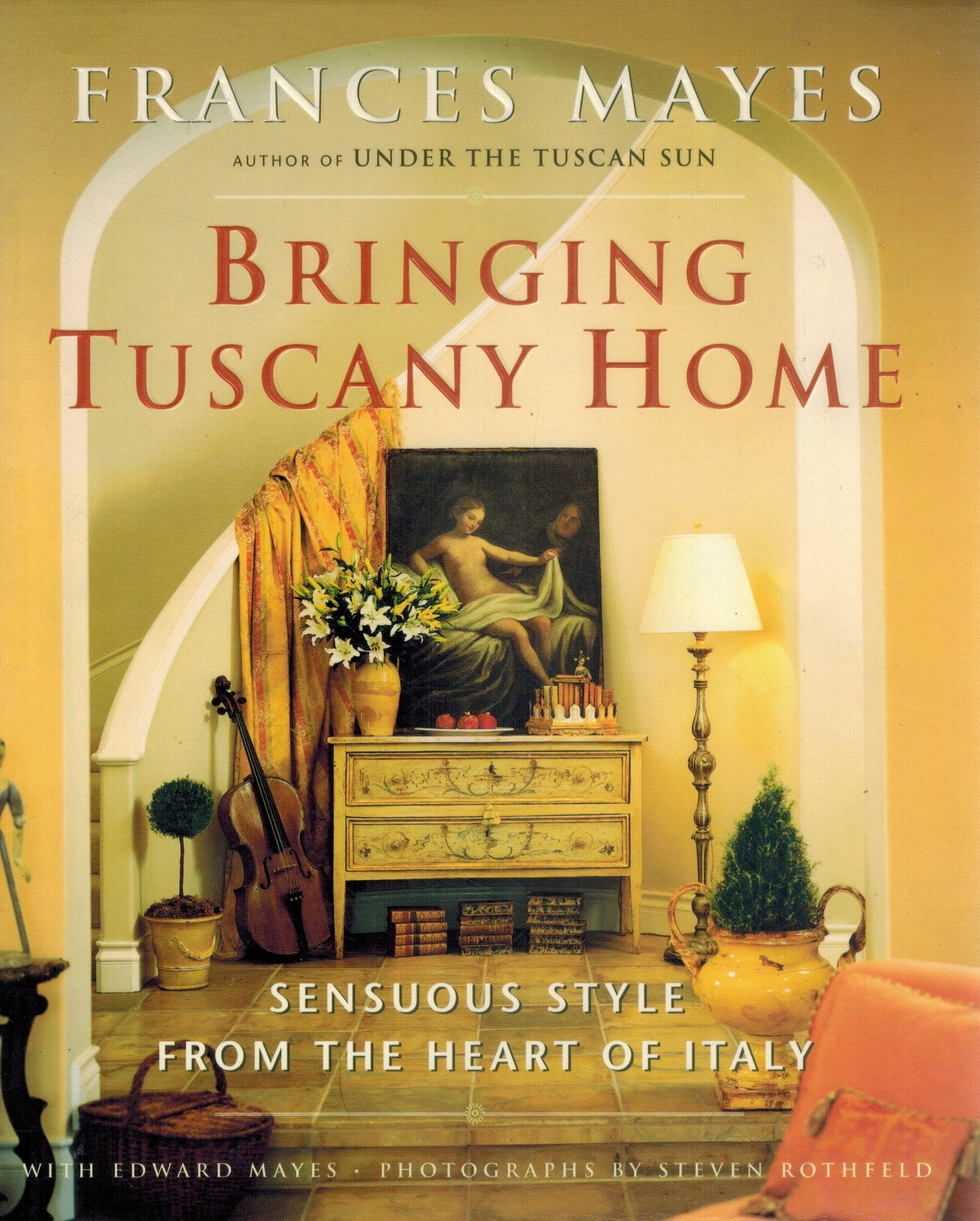 Bringing Tuscany Home  Sensuous Style From the Heart of Italy  by Mayes, Frances & Edward Mayes & Steven Rothfeld
