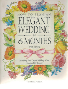 HOW TO PLAN AN ELEGANT WEDDING IN 6 MONTHS OR LESS  Achieving Your Dream  Wedding When Time Is of the Essence  by Naylor, Sharon