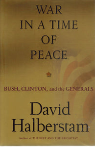 War in a Time of Peace  Bush, Clinton, and the Generals  by Halberstam, David