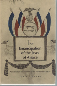 THE EMANCIPATION OF THE JEWS OF ALSACE  Acculturation and Tradition in the  Nineteenth Century  by Hyman, Paula E.