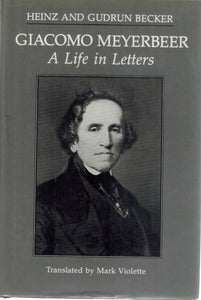 Giacomo Meyerbeer, a Life in Letters  by Meyerbeer, Giacomo &  Heinz Becker &  Gudrun Becker