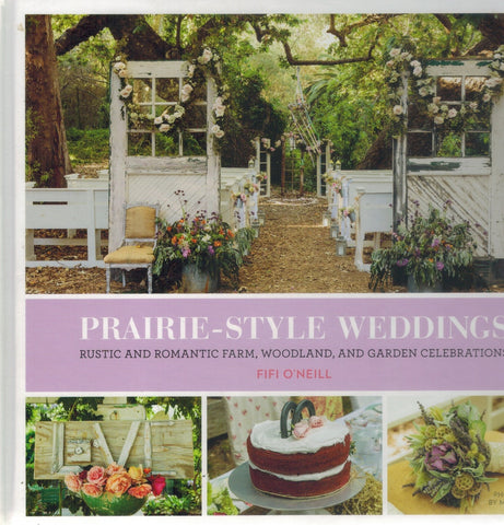 Prairie Style Weddings  Rustic and Romantic Farm, Woodland, and Garden  Celebrations  by O'Neill, Fifi