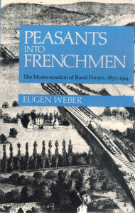 PEASANTS INTO FRENCHMEN The Modernization of Rural France, 1870-1914  by Weber, Eugen