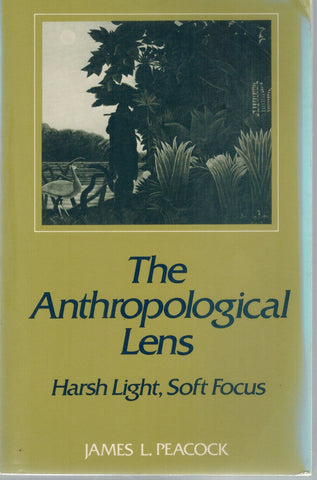 THE ANTHROPOLOGICAL LENS Harsh Light, Soft Focus  by Peacock, James L.