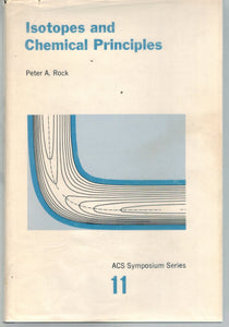 ISOTOPES AND CHEMICAL PRINCIPLES; AMERICAN CHEMICAL SOCIETY SYMPOSIUM, LOS  ANGELES, APRIL 1974;  by Rock, Peter A. (editor) ;