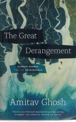 THE GREAT DERANGEMENT Climate Change and the Unthinkable  by Ghosh, Amitav