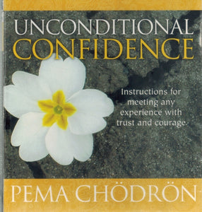 UNCONDITIONAL CONFIDENCE: INSTRUCTIONS FOR MEETING ANY EXPERIENCE WITH  TRUST AND COURAGE  by Chödrön, Pema