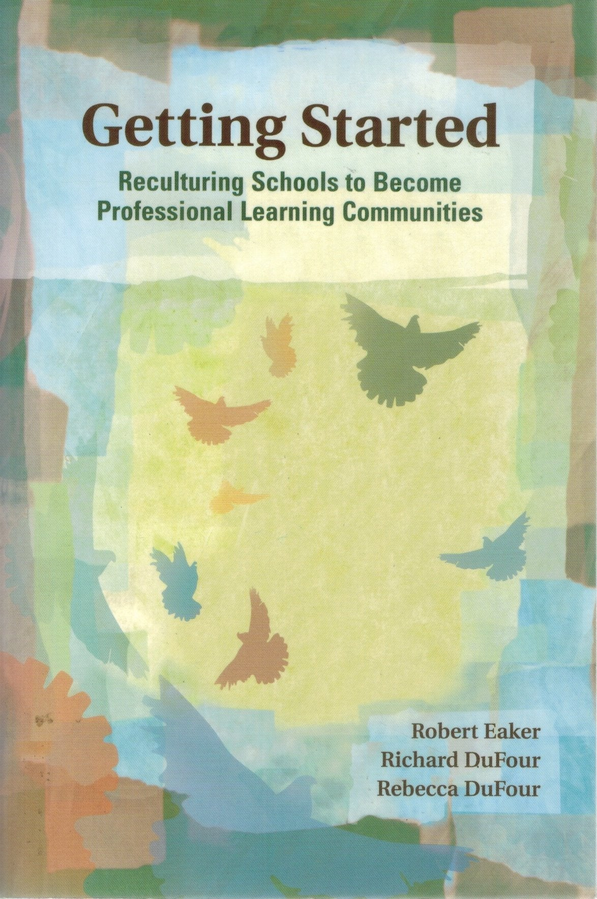 GETTING STARTED Reculturing Schools to Become Professional Learning  Communities  by Eaker, Robert & Richard Dufour & Rebecca Dufour