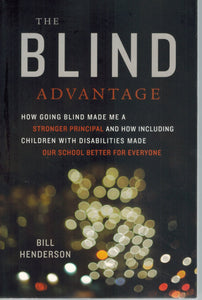 THE BLIND ADVANTAGE How Going Blind Made Me a Stronger Principal and How  Including Children with Disabilities Made Our School Better for Everyone  by Henderson, Bill