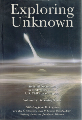 EXPLORING THE UNKNOWN Selected Documents in the History of the U. S. Civil  Space Program, Volume Iv: Accessing Space  by Logsdon, John M Et Al