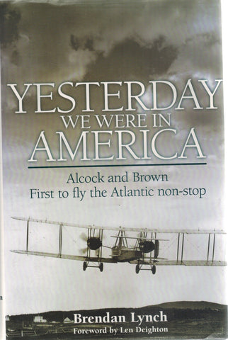 YESTERDAY WE WERE IN AMERICA Alcock and Brown - First to Fly the Atlantic  Non-Stop  by Lynch, Brendan