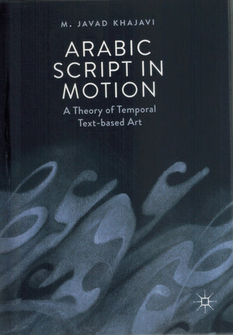 ARABIC SCRIPT IN MOTION A Theory of Temporal Text-Based Art  by Khajavi, M. Javad